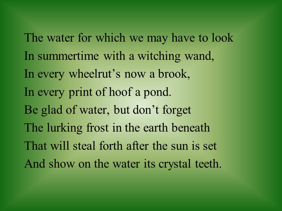 The water for which we may have to look In summertime with a witching wand, In every wheelrut's now a brook, In every print of hoof a pond. Be glad of