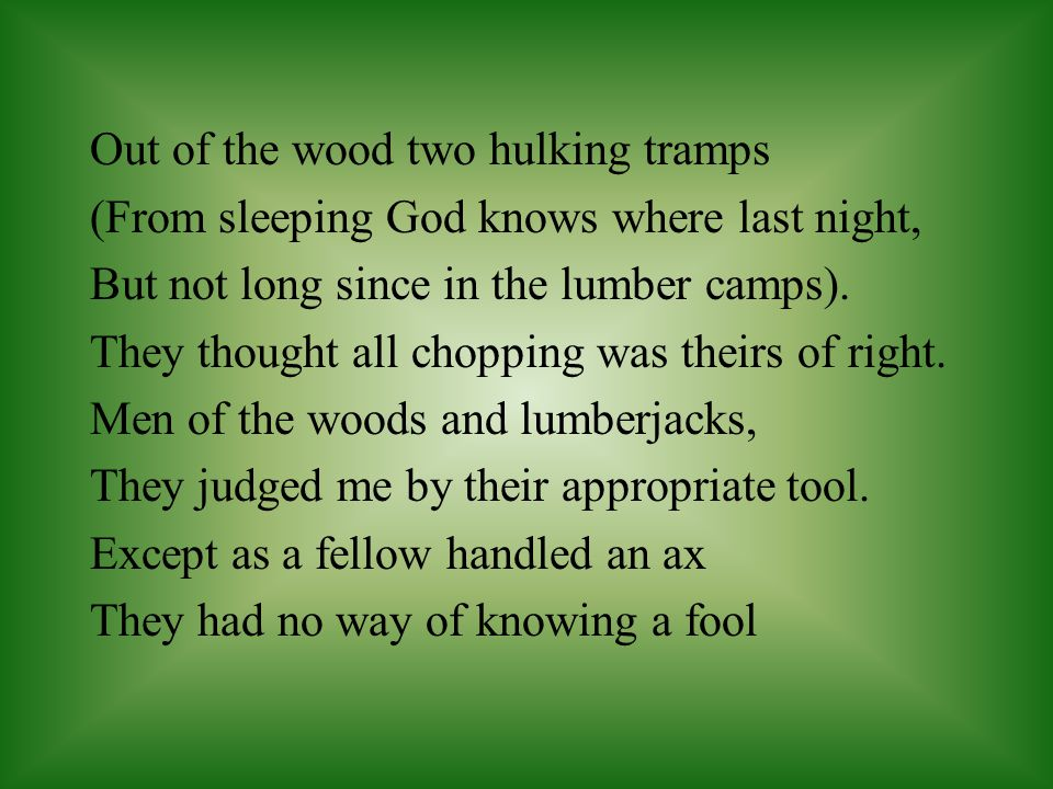 Out of the wood two hulking tramps (From sleeping God knows where last night, But not long since in the lumber camps).