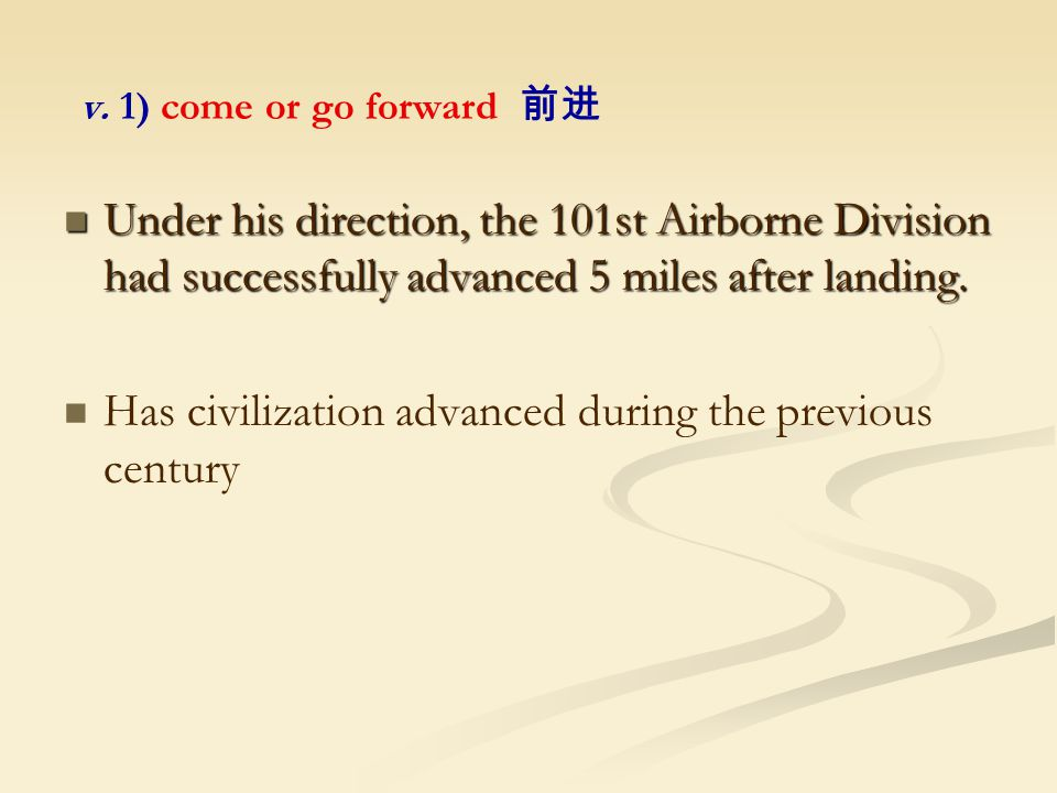 v. 1) come or go forward 前进 Under his direction, the 101st Airborne Division had successfully advanced 5 miles after landing. Under his direction, the
