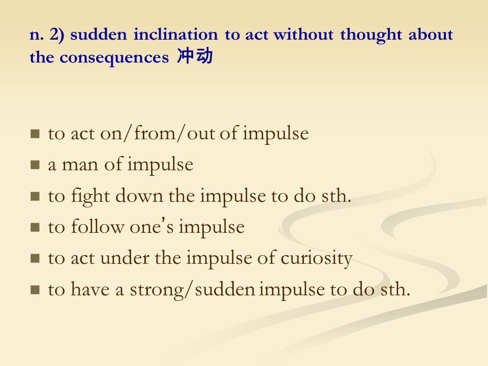 n. 2) sudden inclination to act without thought about the consequences 冲动 to act on/from/out of impulse a man of impulse to fight down the impulse to