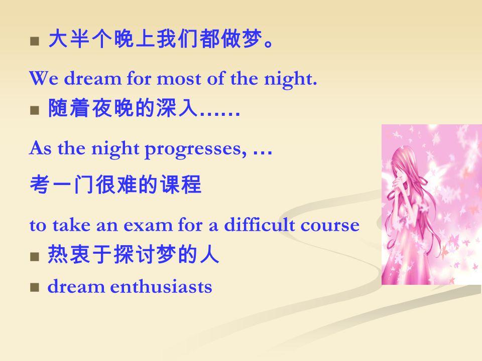 大半个晚上我们都做梦。 We dream for most of the night.