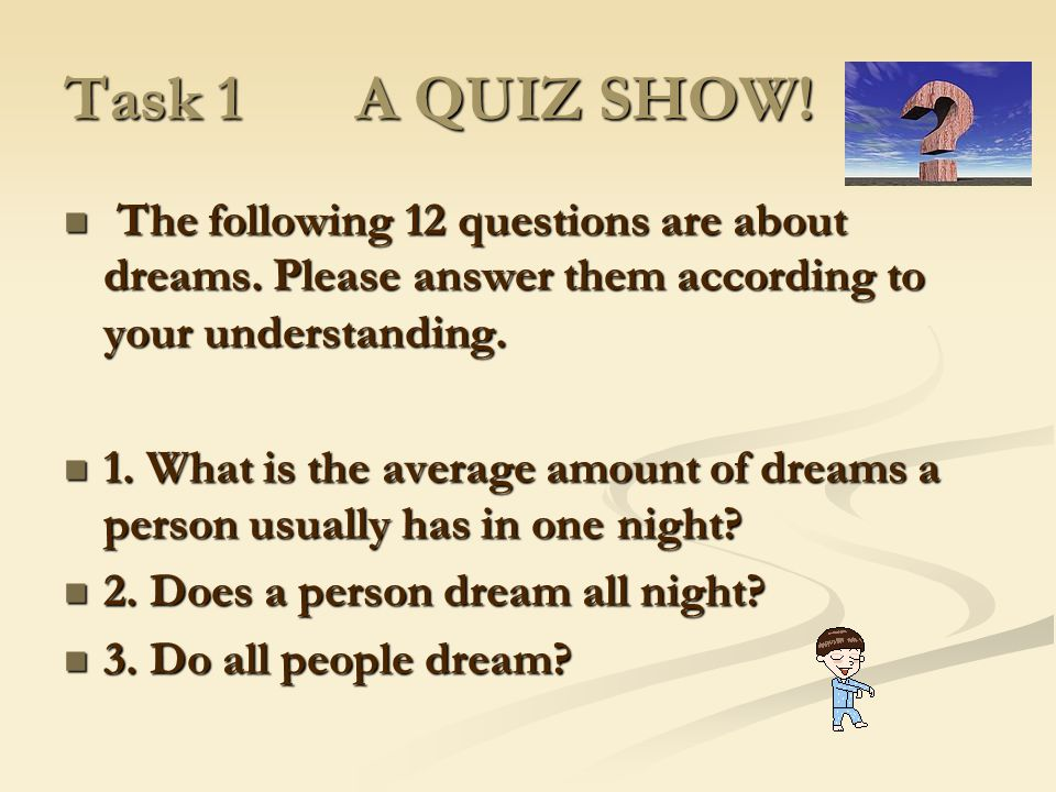 Task 1 A QUIZ SHOW. The following 12 questions are about dreams.