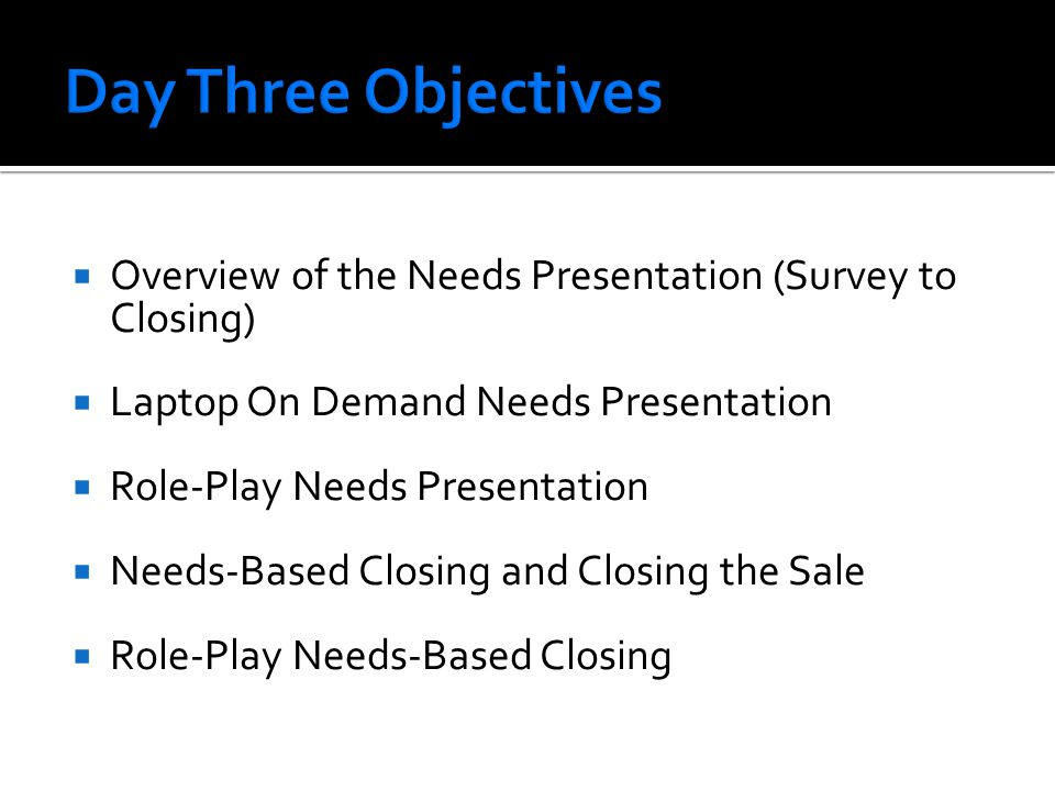  Overview of the Needs Presentation (Survey to Closing)  Laptop On Demand Needs Presentation  Role-Play Needs Presentation  Needs-Based Closing and Closing the Sale  Role-Play Needs-Based Closing