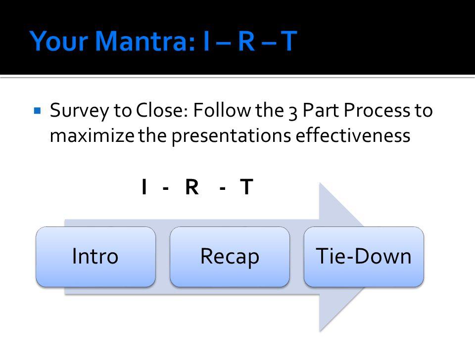  Survey to Close: Follow the 3 Part Process to maximize the presentations effectiveness I - R - T IntroRecapTie-Down
