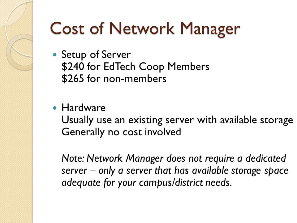 Cost of Network Manager Setup of Server $240 for EdTech Coop Members $265 for non-members Hardware Usually use an existing server with available storage Generally no cost involved Note: Network Manager does not require a dedicated server – only a server that has available storage space adequate for your campus/district needs.