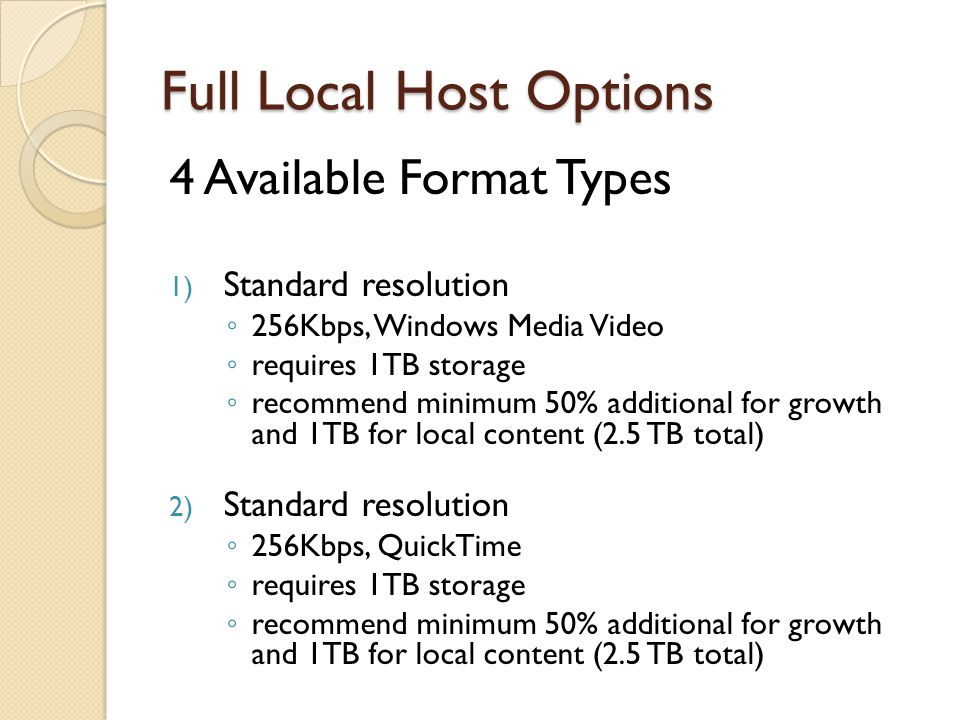 Full Local Host Options 4 Available Format Types 1) Standard resolution ◦ 256Kbps, Windows Media Video ◦ requires 1TB storage ◦ recommend minimum 50%