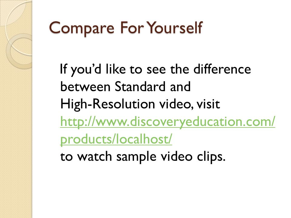 Compare For Yourself If you'd like to see the difference between Standard and High-Resolution video, visit http://www.discoveryeducation.com/ products/localhost/ to watch sample video clips.