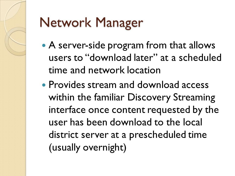 Network Manager A server-side program from that allows users to download later at a scheduled time and network location Provides stream and download access within the familiar Discovery Streaming interface once content requested by the user has been download to the local district server at a prescheduled time (usually overnight)