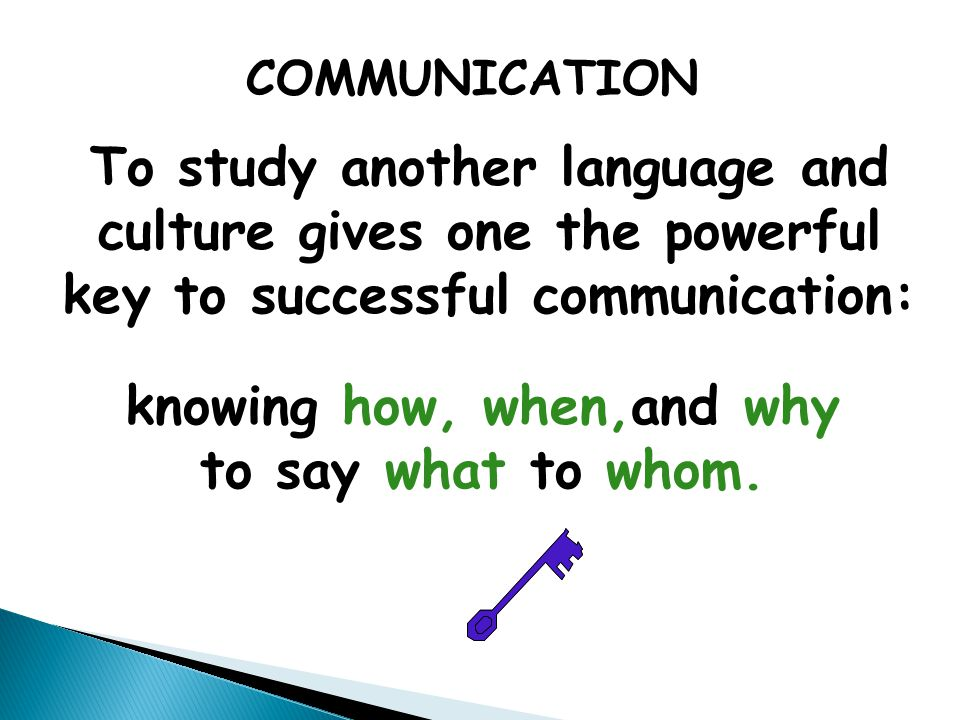 To study another language and culture gives one the powerful key to successful communication: knowing how, when,and why to say what to whom. COMMUNICA