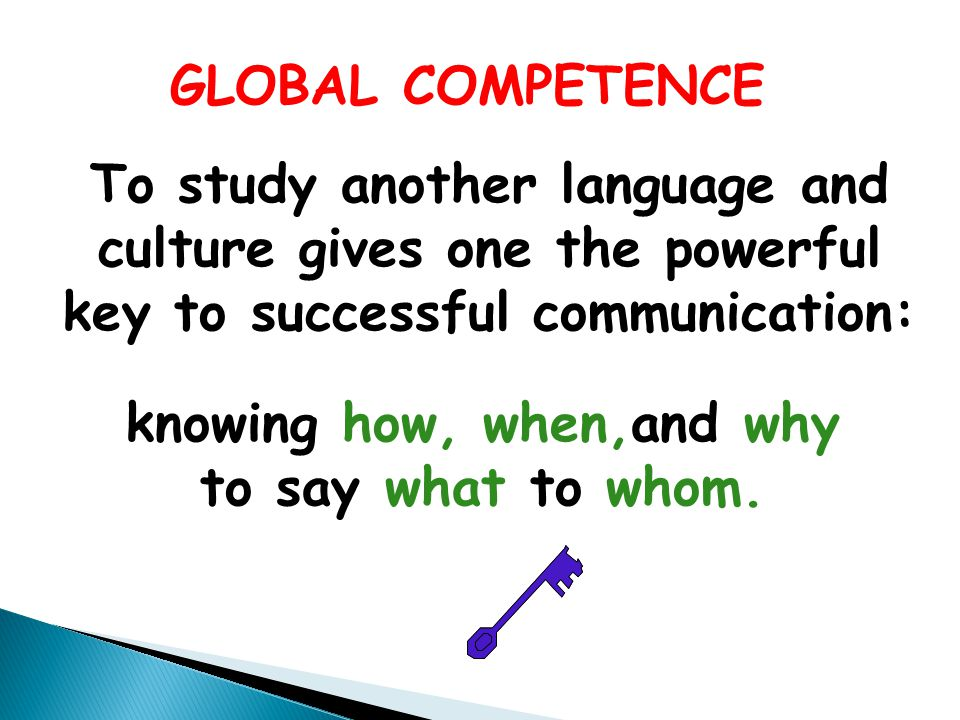 GLOBAL COMPETENCE To study another language and culture gives one the powerful key to successful communication: knowing how, when,and why to say what