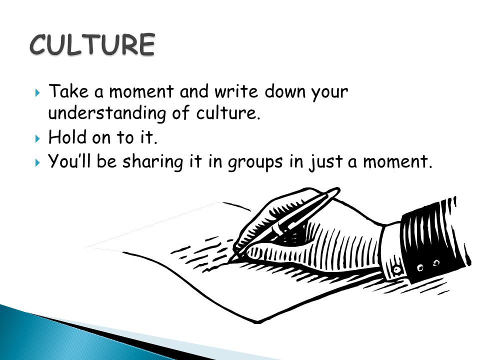  Take a moment and write down your understanding of culture.  Hold on to it.  You'll be sharing it in groups in just a moment.