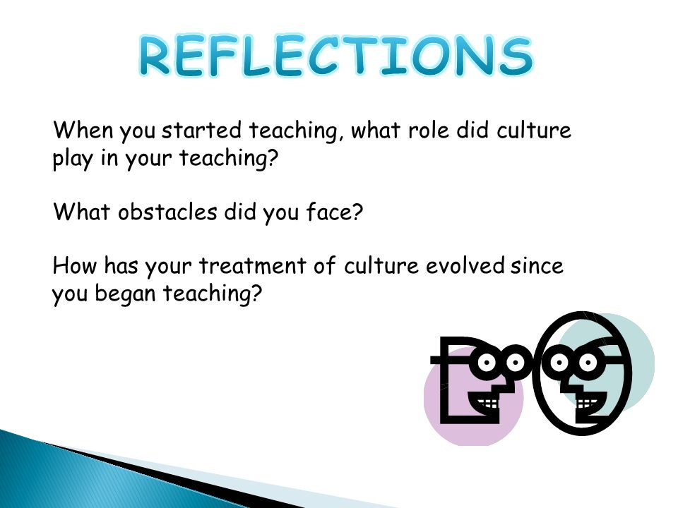 When you started teaching, what role did culture play in your teaching? What obstacles did you face? How has your treatment of culture evolved since y