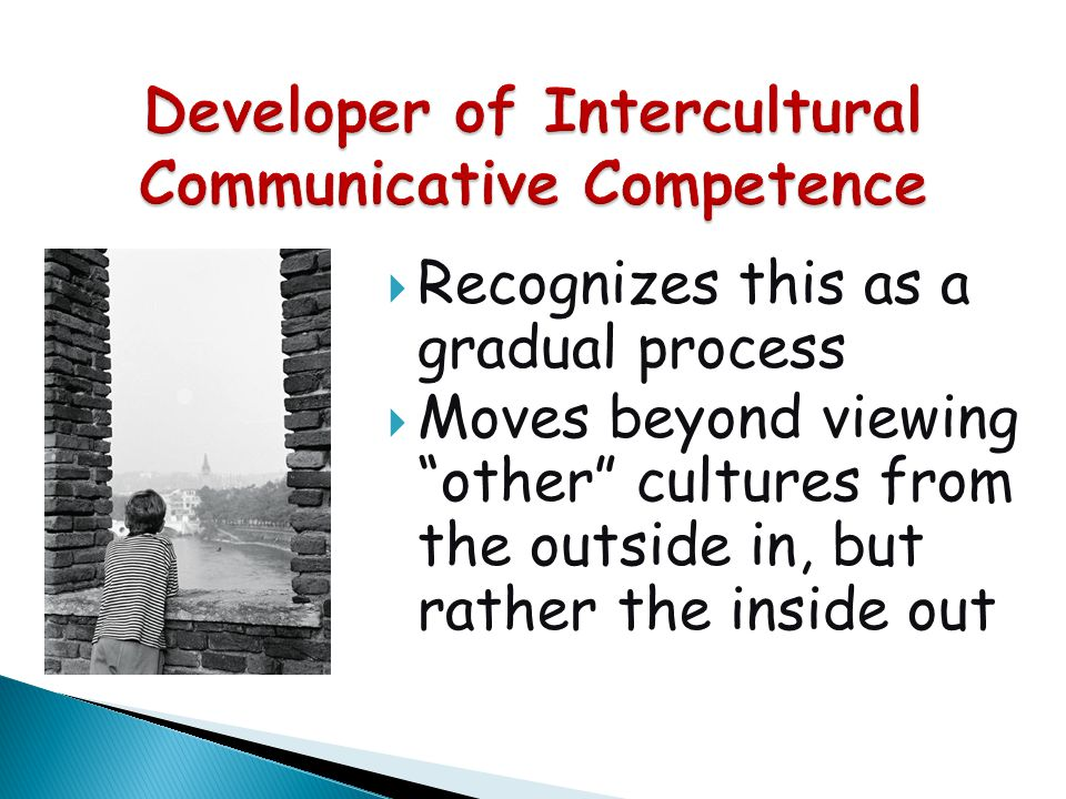 """ Recognizes this as a gradual process  Moves beyond viewing """"other"""" cultures from the outside in, but rather the inside out"""