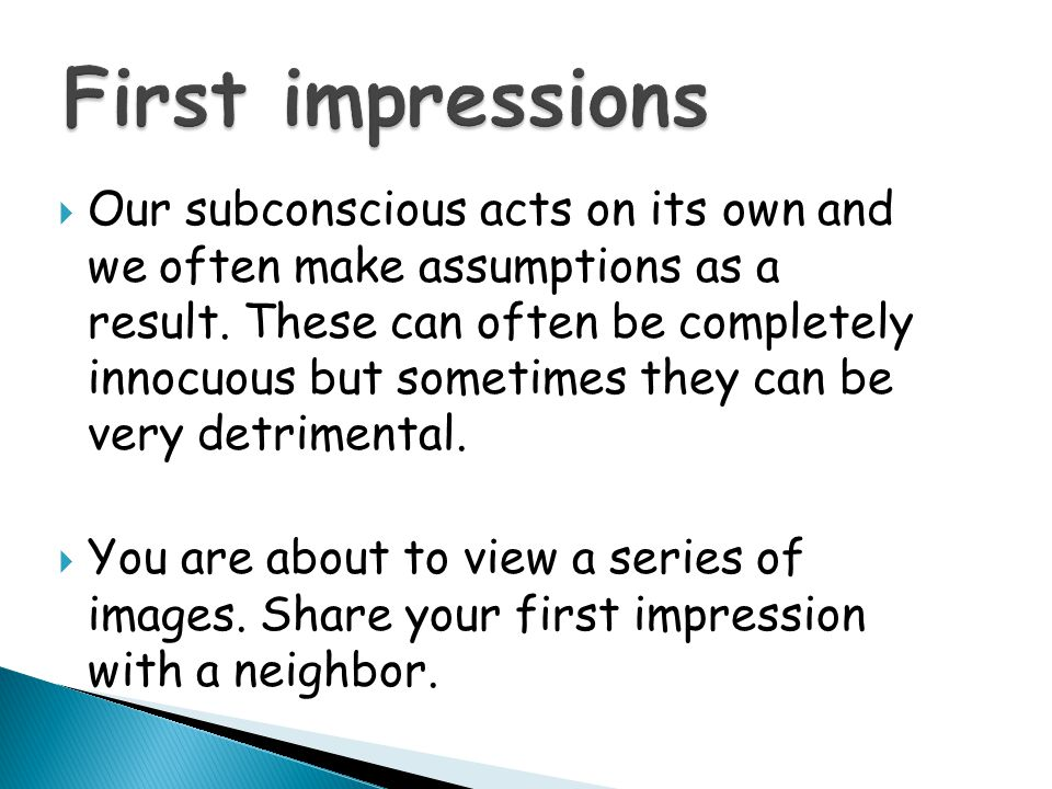  Our subconscious acts on its own and we often make assumptions as a result. These can often be completely innocuous but sometimes they can be very d