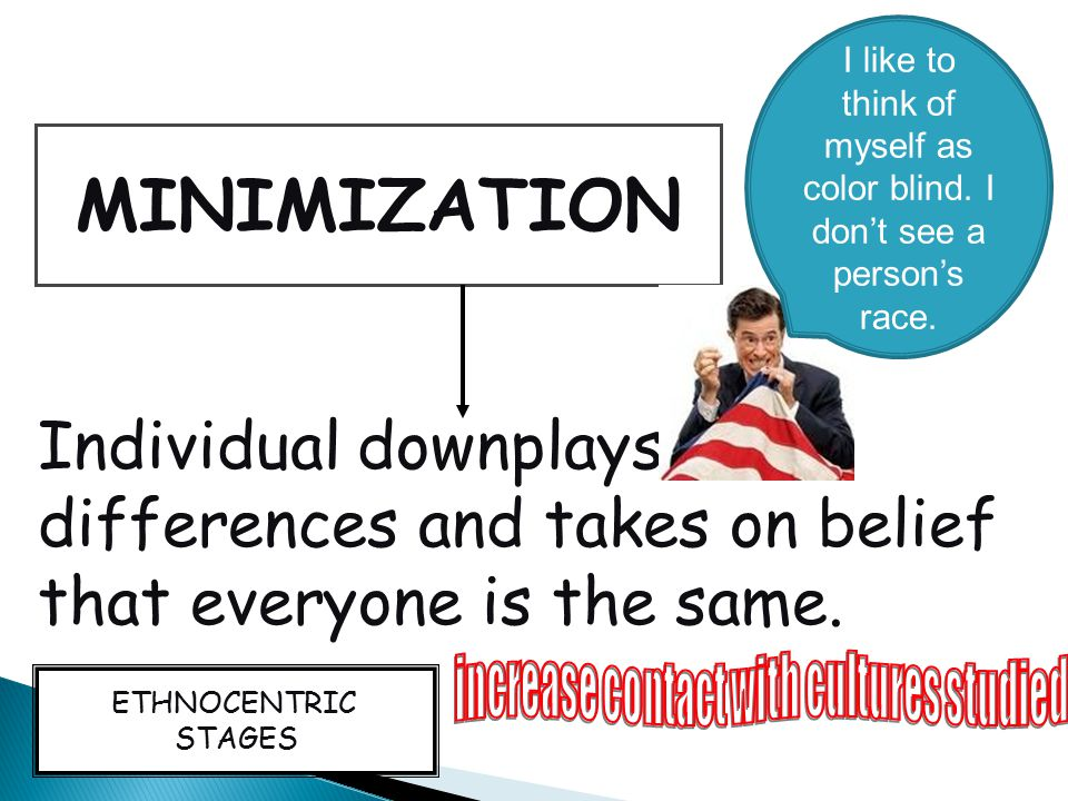 MINIMIZATION Individual downplays differences and takes on belief that everyone is the same. ETHNOCENTRIC STAGES I like to think of myself as color bl