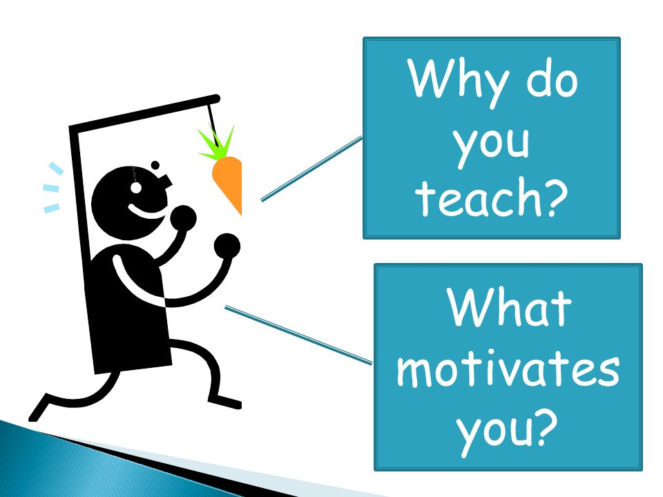 Why do you teach? What motivates you?