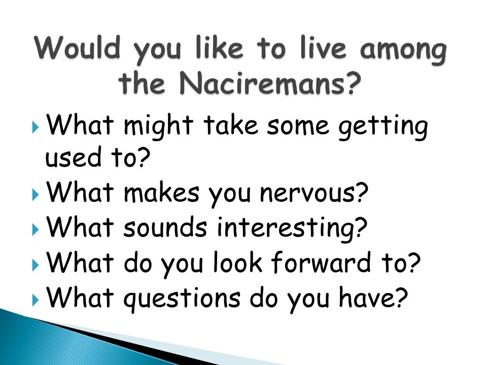 What might take some getting used to?  What makes you nervous?  What sounds interesting?  What do you look forward to?  What questions do you ha