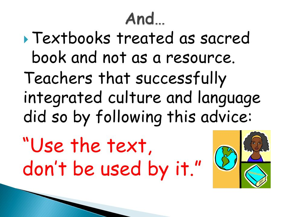  Textbooks treated as sacred book and not as a resource. Teachers that successfully integrated culture and language did so by following this advice: