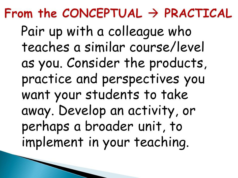 Pair up with a colleague who teaches a similar course/level as you. Consider the products, practice and perspectives you want your students to take aw