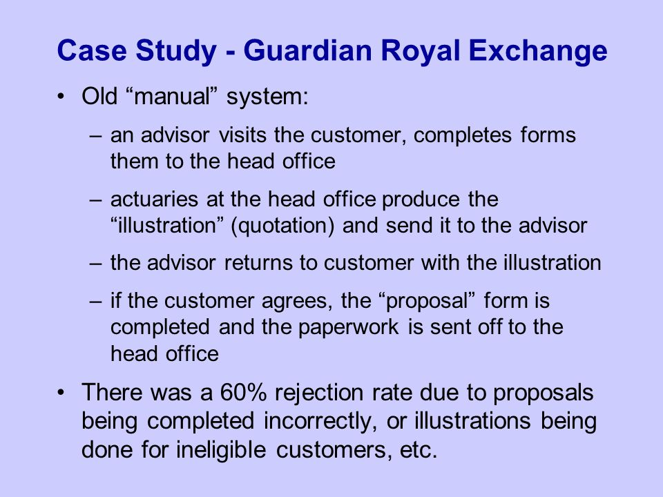 Case Study - Guardian Royal Exchange Old manual system: –an advisor visits the customer, completes forms them to the head office –actuaries at the head office produce the illustration (quotation) and send it to the advisor –the advisor returns to customer with the illustration –if the customer agrees, the proposal form is completed and the paperwork is sent off to the head office There was a 60% rejection rate due to proposals being completed incorrectly, or illustrations being done for ineligible customers, etc.