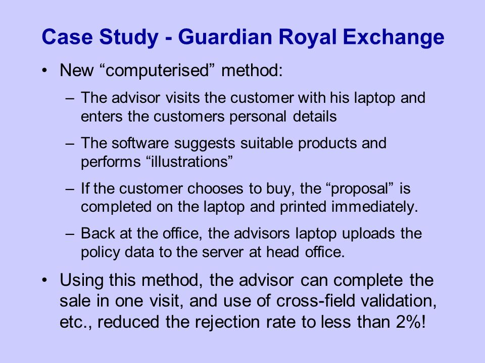 Case Study - Guardian Royal Exchange New computerised method: –The advisor visits the customer with his laptop and enters the customers personal details –The software suggests suitable products and performs illustrations –If the customer chooses to buy, the proposal is completed on the laptop and printed immediately.