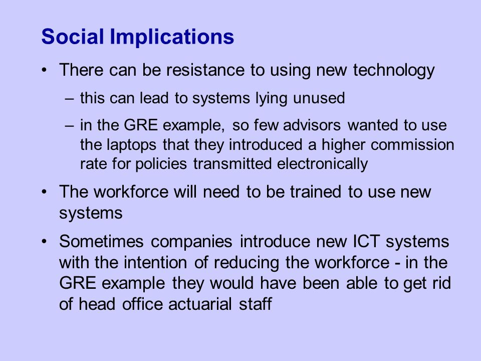 Social Implications There can be resistance to using new technology –this can lead to systems lying unused –in the GRE example, so few advisors wanted to use the laptops that they introduced a higher commission rate for policies transmitted electronically The workforce will need to be trained to use new systems Sometimes companies introduce new ICT systems with the intention of reducing the workforce - in the GRE example they would have been able to get rid of head office actuarial staff
