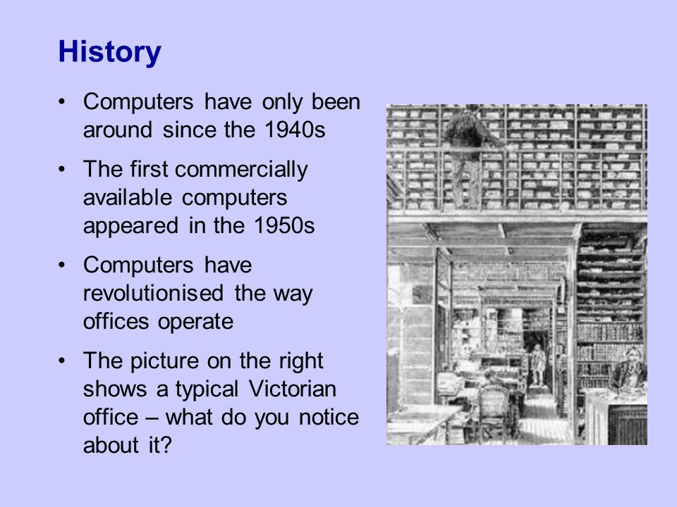 History Computers have only been around since the 1940s The first commercially available computers appeared in the 1950s Computers have revolutionised the way offices operate The picture on the right shows a typical Victorian office – what do you notice about it