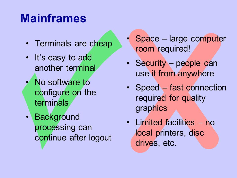 Mainframes Terminals are cheap It's easy to add another terminal No software to configure on the terminals Background processing can continue after logout Space – large computer room required.