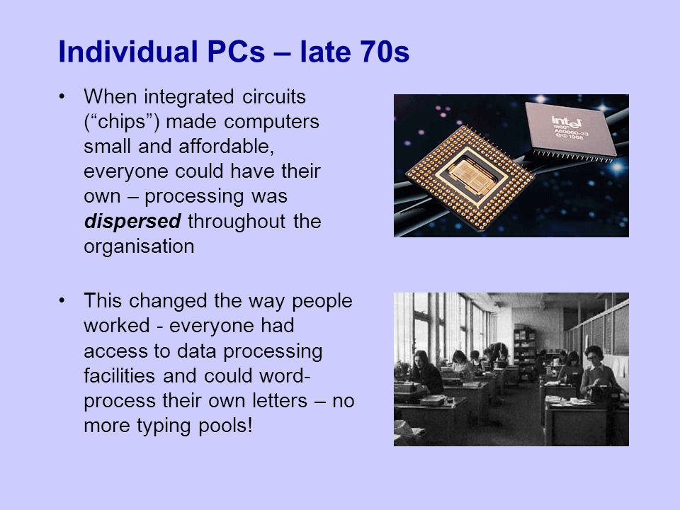 Individual PCs – late 70s When integrated circuits ( chips ) made computers small and affordable, everyone could have their own – processing was dispersed throughout the organisation This changed the way people worked - everyone had access to data processing facilities and could word- process their own letters – no more typing pools!