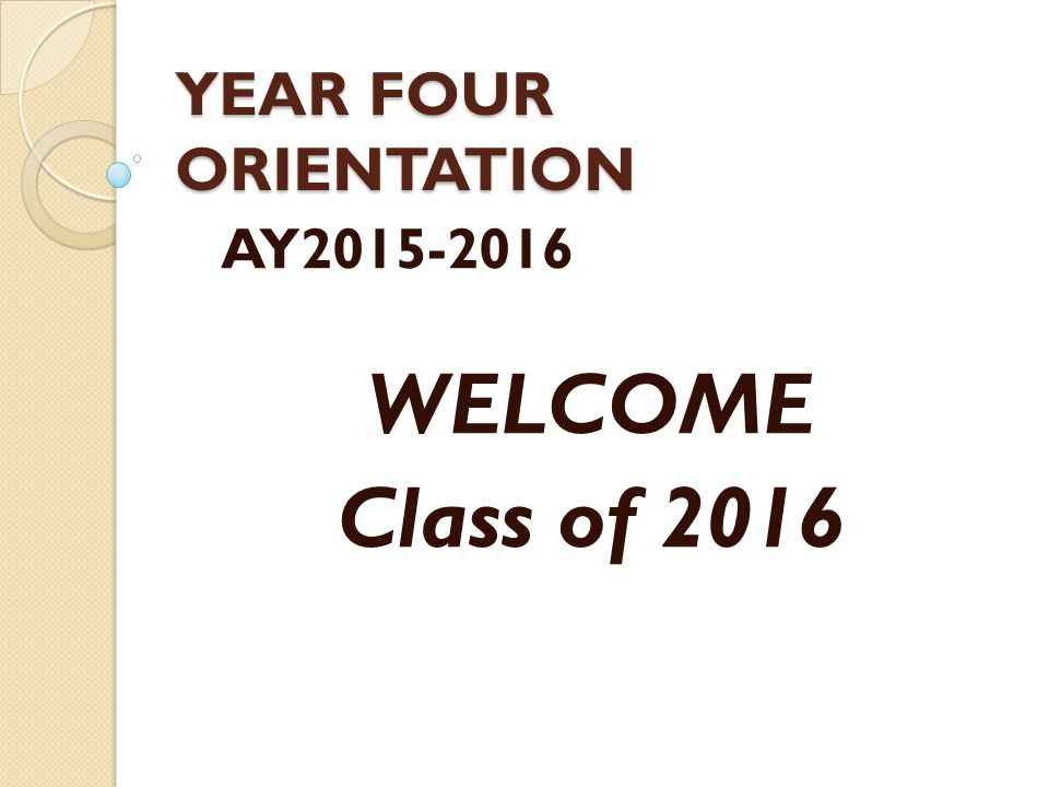YEAR FOUR ORIENTATION AY2015-2016 WELCOME Class of 2016