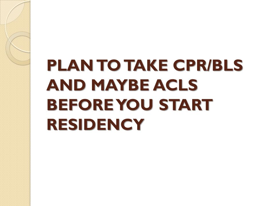 PLAN TO TAKE CPR/BLS AND MAYBE ACLS BEFORE YOU START RESIDENCY