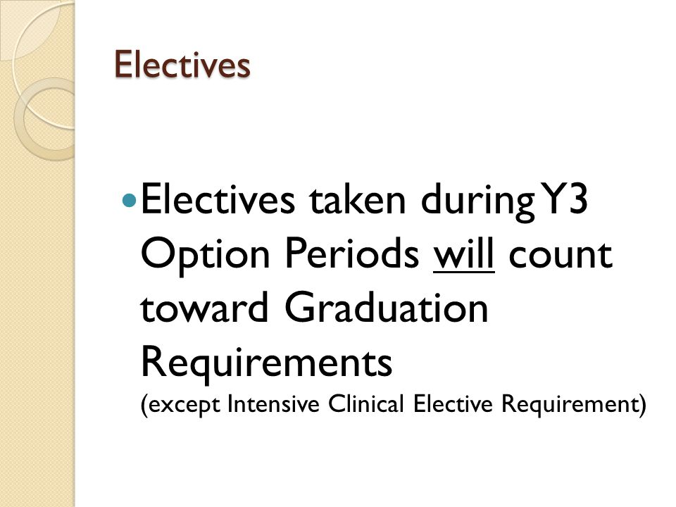 Electives Electives taken during Y3 Option Periods will count toward Graduation Requirements (except Intensive Clinical Elective Requirement)