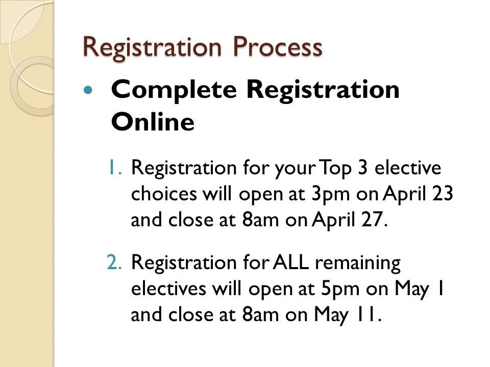 Complete Registration Online 1.Registration for your Top 3 elective choices will open at 3pm on April 23 and close at 8am on April 27.