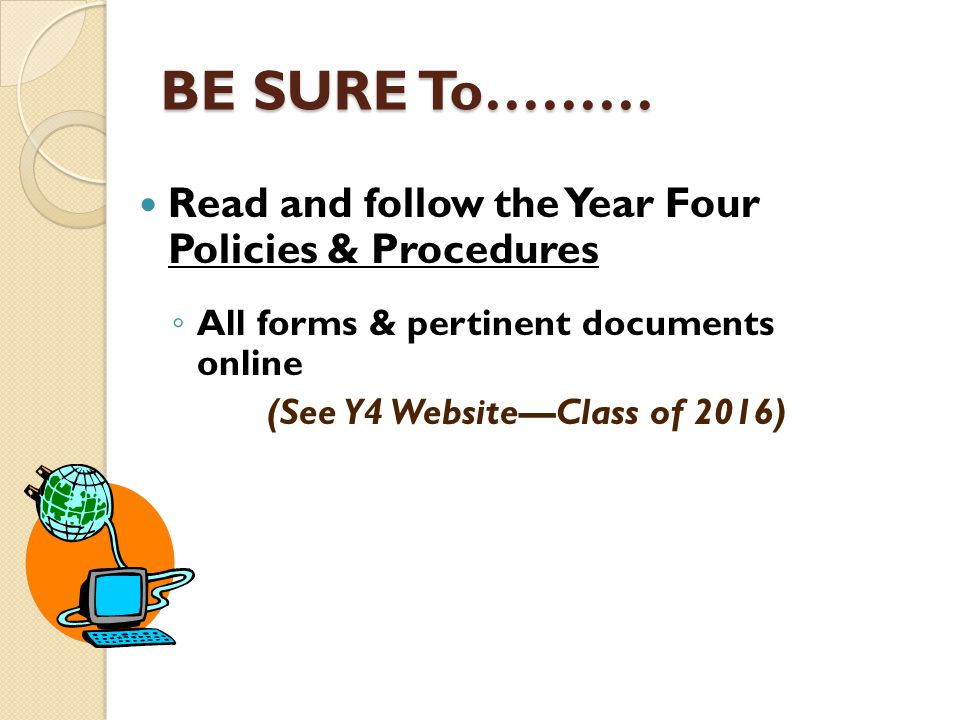 BE SURE To……… Read and follow the Year Four Policies & Procedures ◦ All forms & pertinent documents online (See Y4 Website—Class of 2016)