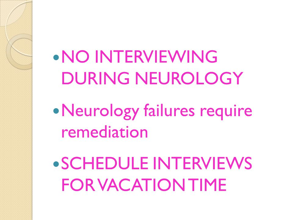 NO INTERVIEWING DURING NEUROLOGY Neurology failures require remediation SCHEDULE INTERVIEWS FOR VACATION TIME