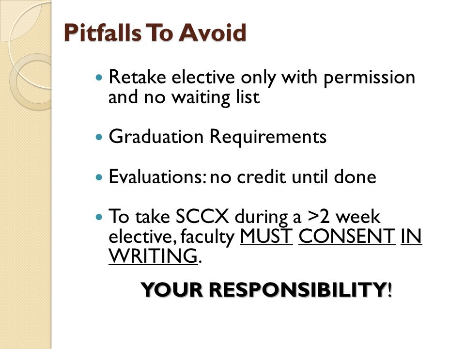 Pitfalls To Avoid Retake elective only with permission and no waiting list Graduation Requirements Evaluations: no credit until done To take SCCX during a >2 week elective, faculty MUST CONSENT IN WRITING.