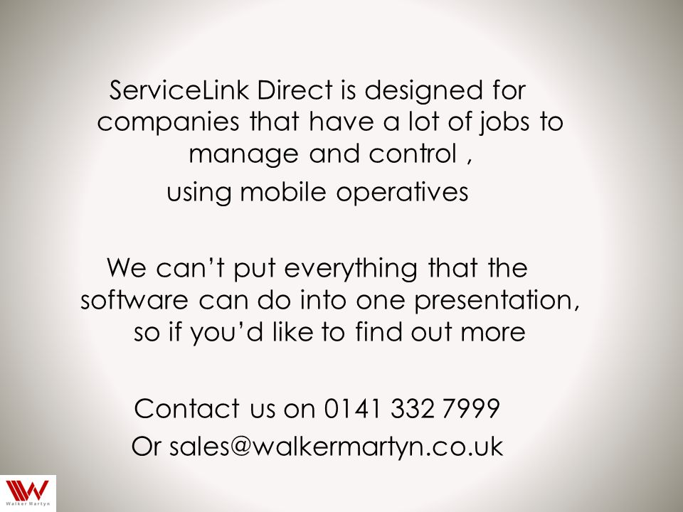 ServiceLink Direct is designed for companies that have a lot of jobs to manage and control, using mobile operatives We can't put everything that the software can do into one presentation, so if you'd like to find out more Contact us on 0141 332 7999 Or sales@walkermartyn.co.uk