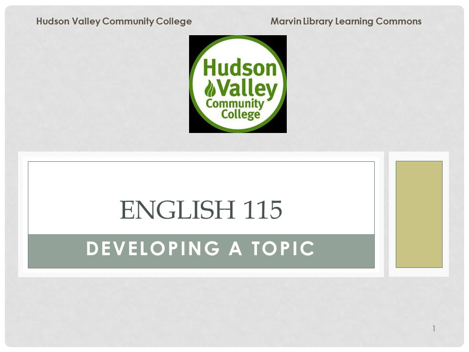 1 DEVELOPING A TOPIC ENGLISH 115 Hudson Valley Community College Marvin Library Learning Commons