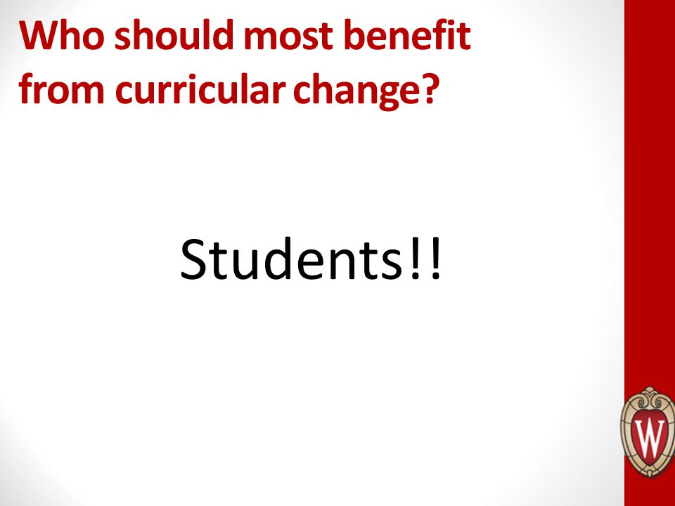 Who should most benefit from curricular change? Students!!