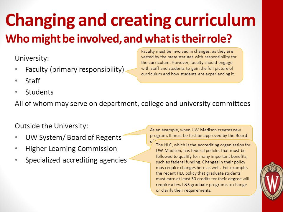 Changing and creating curriculum Who might be involved, and what is their role? University: Faculty (primary responsibility) Staff Students All of who