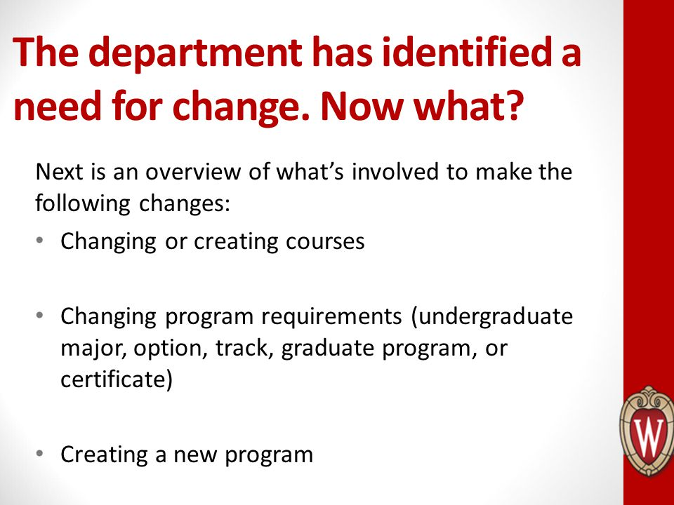 The department has identified a need for change. Now what? Next is an overview of what's involved to make the following changes: Changing or creating