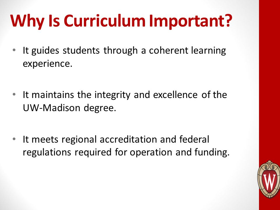 Why Is Curriculum Important? It guides students through a coherent learning experience. It maintains the integrity and excellence of the UW-Madison de