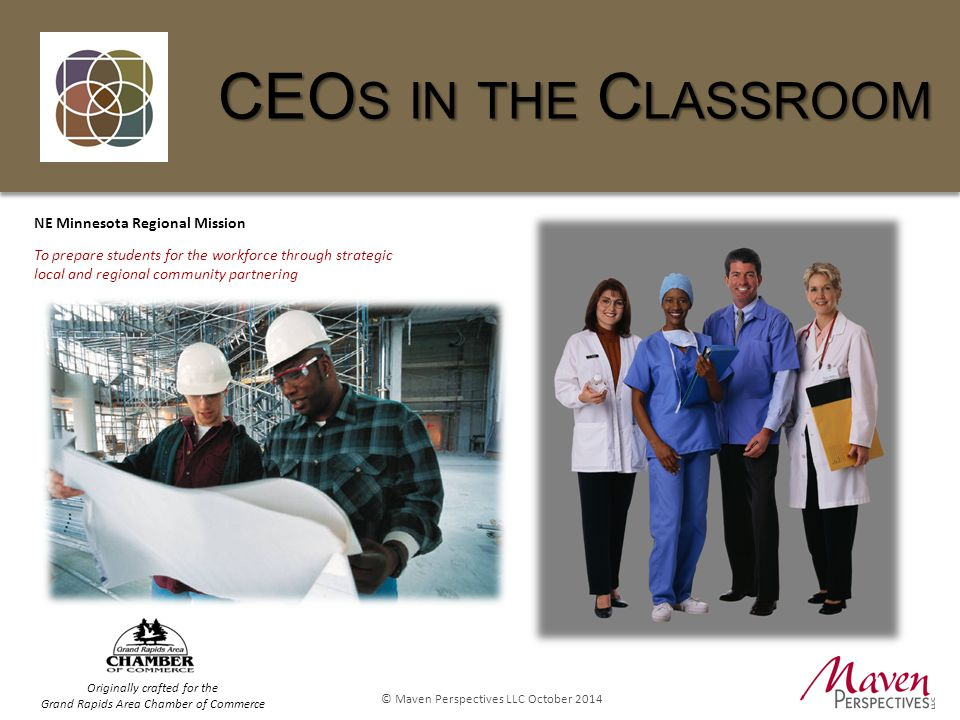 © Maven Perspectives LLC October 2014 CEO S IN THE C LASSROOM NE Minnesota Regional Mission To prepare students for the workforce through strategic local and regional community partnering Originally crafted for the Grand Rapids Area Chamber of Commerce