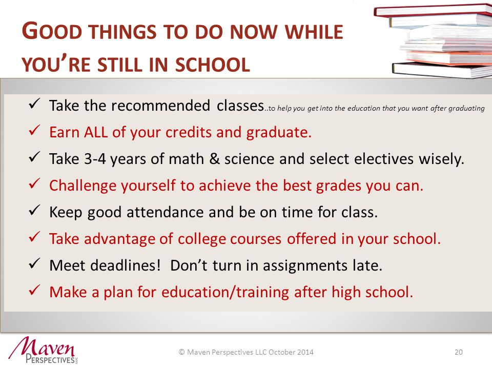 G OOD THINGS TO DO NOW WHILE YOU ' RE STILL IN SCHOOL Take the recommended classes..to help you get into the education that you want after graduating Earn ALL of your credits and graduate.