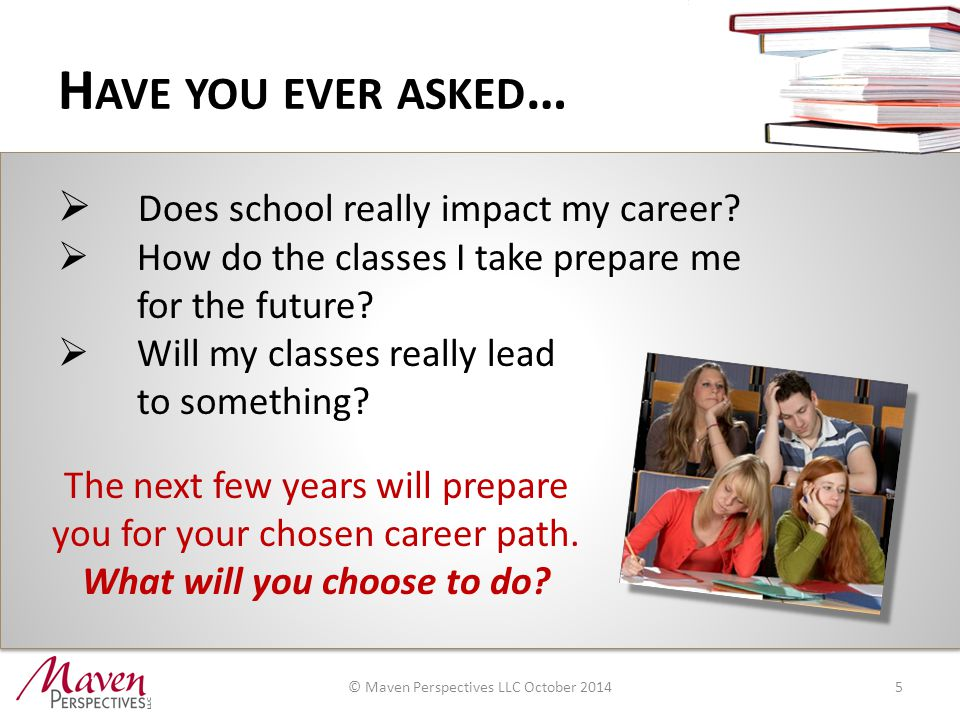 H AVE YOU EVER ASKED … 5  Does school really impact my career.