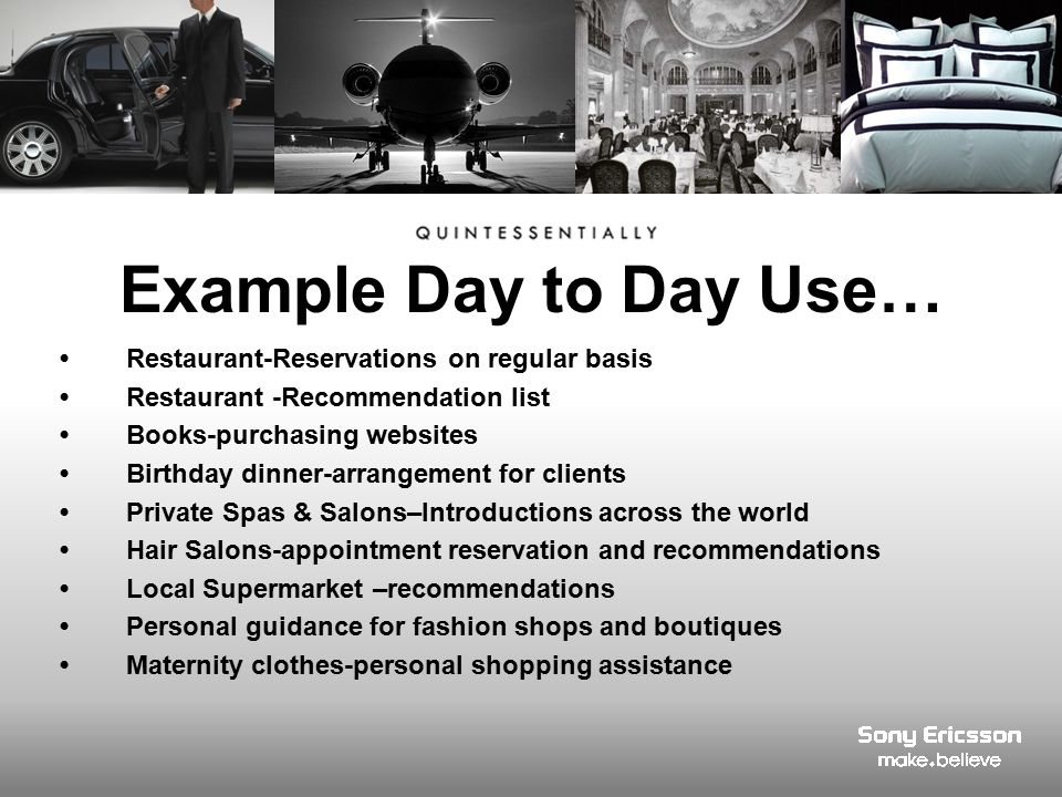Restaurant-Reservations on regular basis Restaurant -Recommendation list Books-purchasing websites Birthday dinner-arrangement for clients Private Spas & Salons–Introductions across the world Hair Salons-appointment reservation and recommendations Local Supermarket –recommendations Personal guidance for fashion shops and boutiques Maternity clothes-personal shopping assistance Example Day to Day Use…