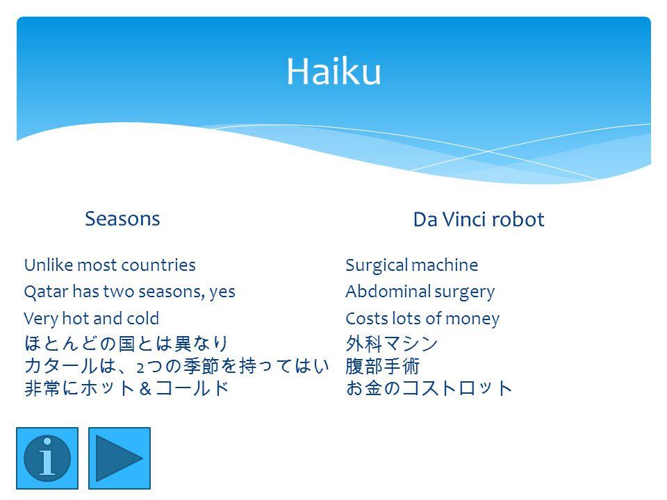 Haiku Seasons Unlike most countries Qatar has two seasons, yes Very hot and cold ほとんどの国とは異なり カタールは、 2 つの季節を持ってはい 非常にホット&コールド Da Vinci robot Surgical machine Abdominal surgery Costs lots of money 外科マシン 腹部手術 お金のコストロット