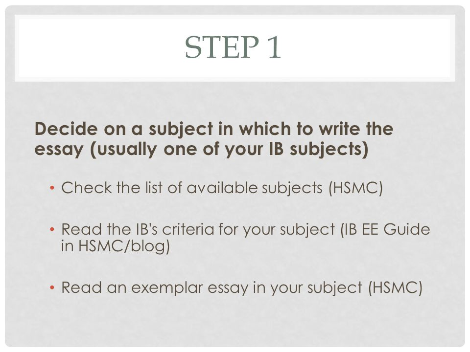 STEP 1 Decide on a subject in which to write the essay (usually one of your IB subjects) Check the list of available subjects (HSMC) Read the IB s criteria for your subject (IB EE Guide in HSMC/blog) Read an exemplar essay in your subject (HSMC)