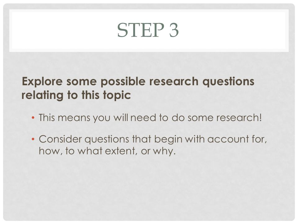 STEP 3 Explore some possible research questions relating to this topic This means you will need to do some research.