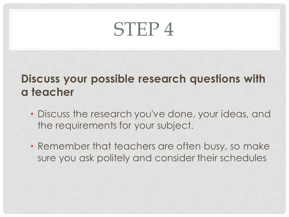 STEP 4 Discuss your possible research questions with a teacher Discuss the research you ve done, your ideas, and the requirements for your subject.